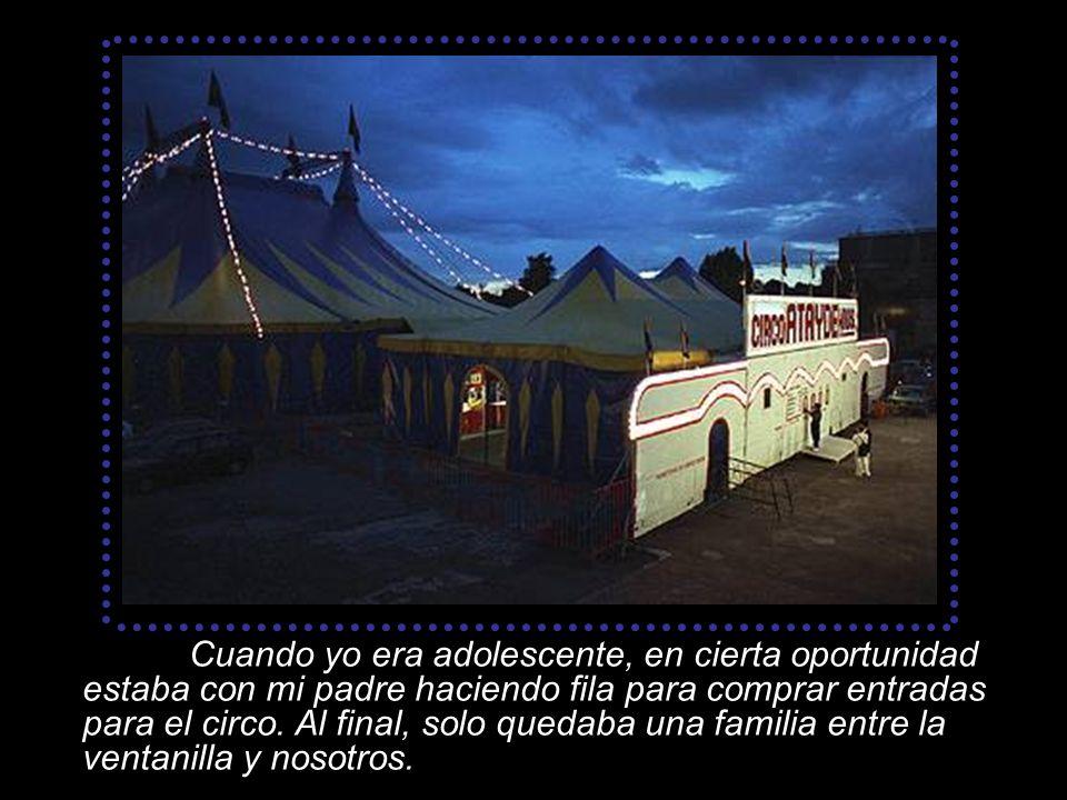 Cuando yo era adolescente, en cierta oportunidad estaba con mi padre haciendo fila para comprar entradas para el circo.