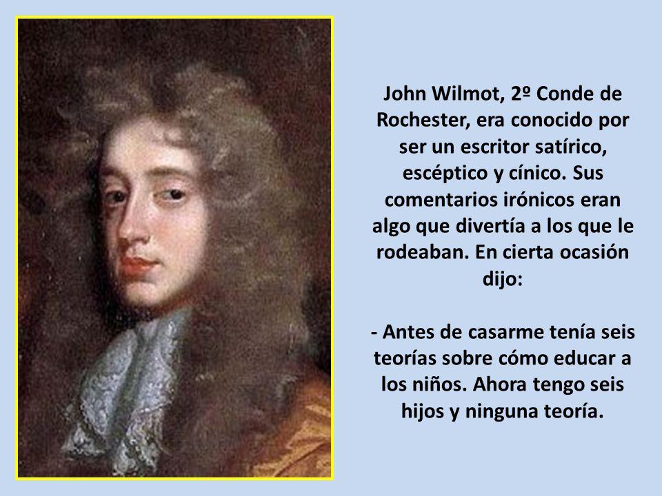 John Wilmot, 2º Conde de Rochester, era conocido por ser un escritor satírico, escéptico y cínico. Sus comentarios irónicos eran algo que divertía a los que le rodeaban. En cierta ocasión dijo: