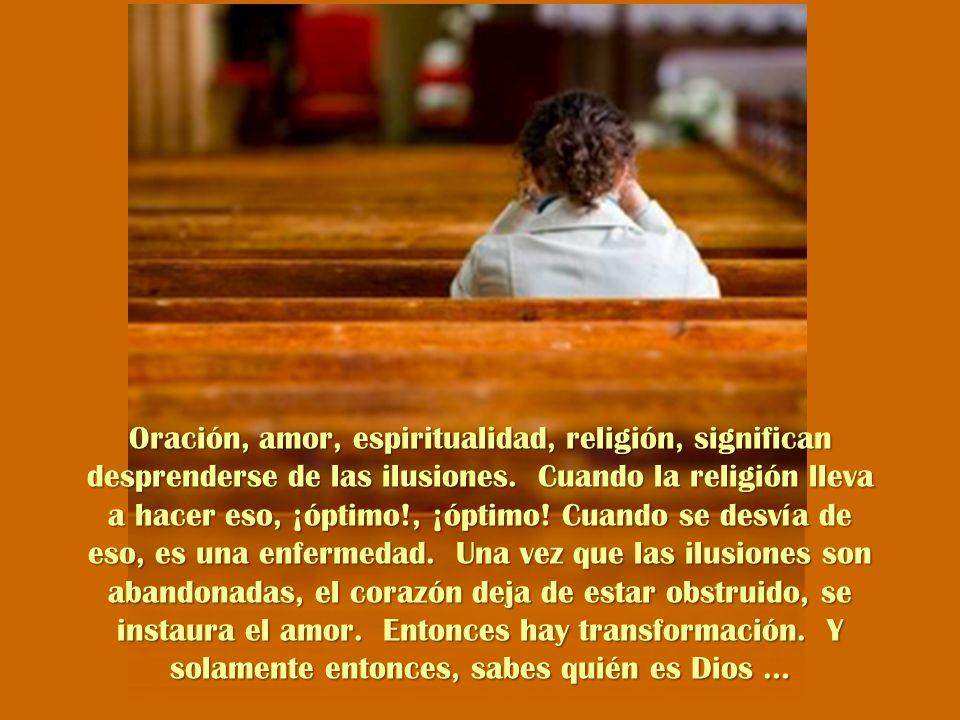 Oración, amor, espiritualidad, religión, significan desprenderse de las ilusiones.