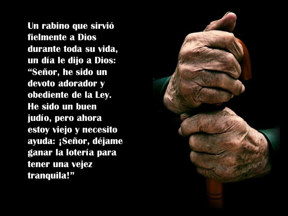 Un rabino que sirvió fielmente a Dios durante toda su vida, un día le dijo a Dios: Señor, he sido un devoto adorador y obediente de la Ley.
