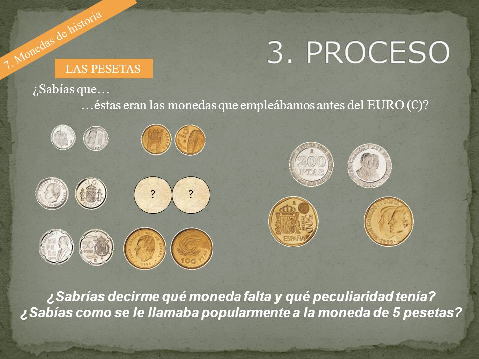 3. PROCESO 7. Monedas de historia. LAS PESETAS. ¿Sabías que… …éstas eran las monedas que empleábamos antes del EURO (€)