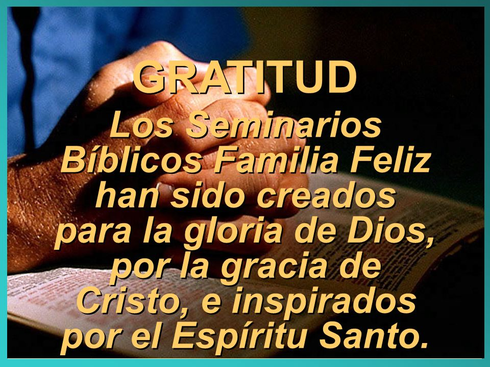GRATITUD Los Seminarios Bíblicos Familia Feliz han sido creados para la gloria de Dios, por la gracia de Cristo, e inspirados por el Espíritu Santo.