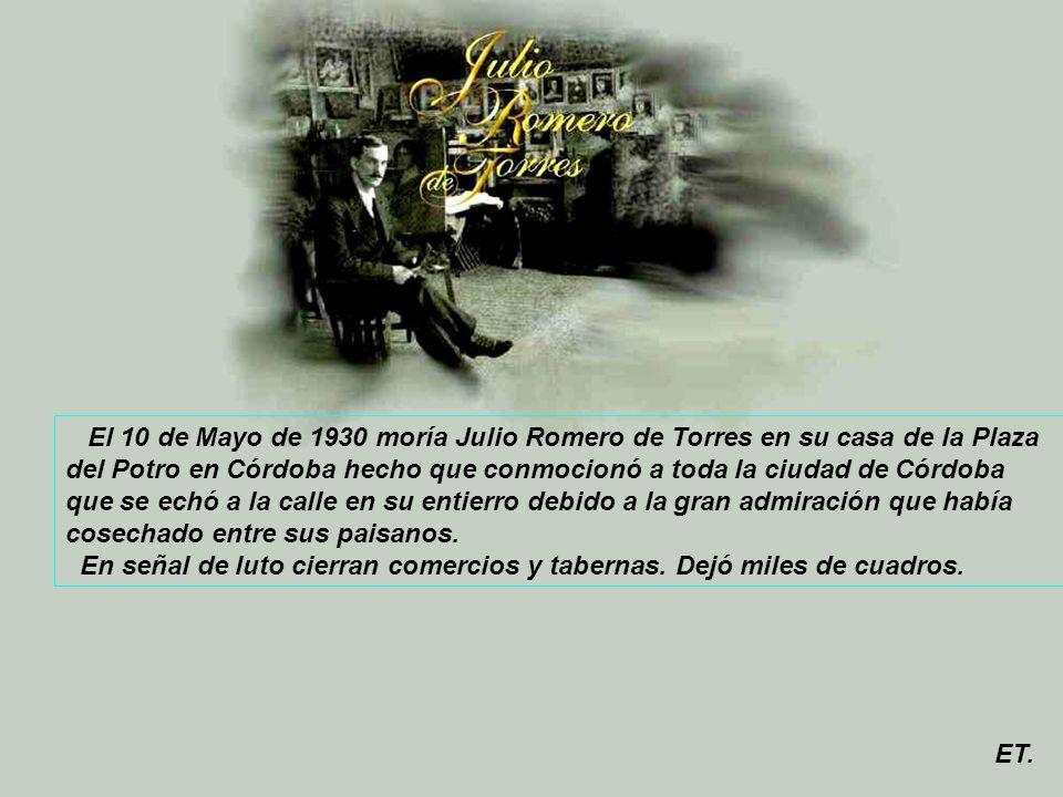 El 10 de Mayo de 1930 moría Julio Romero de Torres en su casa de la Plaza del Potro en Córdoba hecho que conmocionó a toda la ciudad de Córdoba que se echó a la calle en su entierro debido a la gran admiración que había cosechado entre sus paisanos.