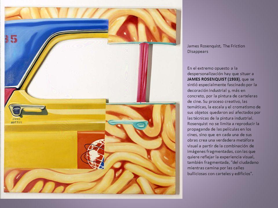 James Rosenquist, The Friction Disappears En el extremo opuesto a la despersonalización hay que situar a JAMES ROSENQUIST (1933), que se sintió especialmente fascinado por la decoración industrial y, más en concreto, por la pintura de carteleras de cine.