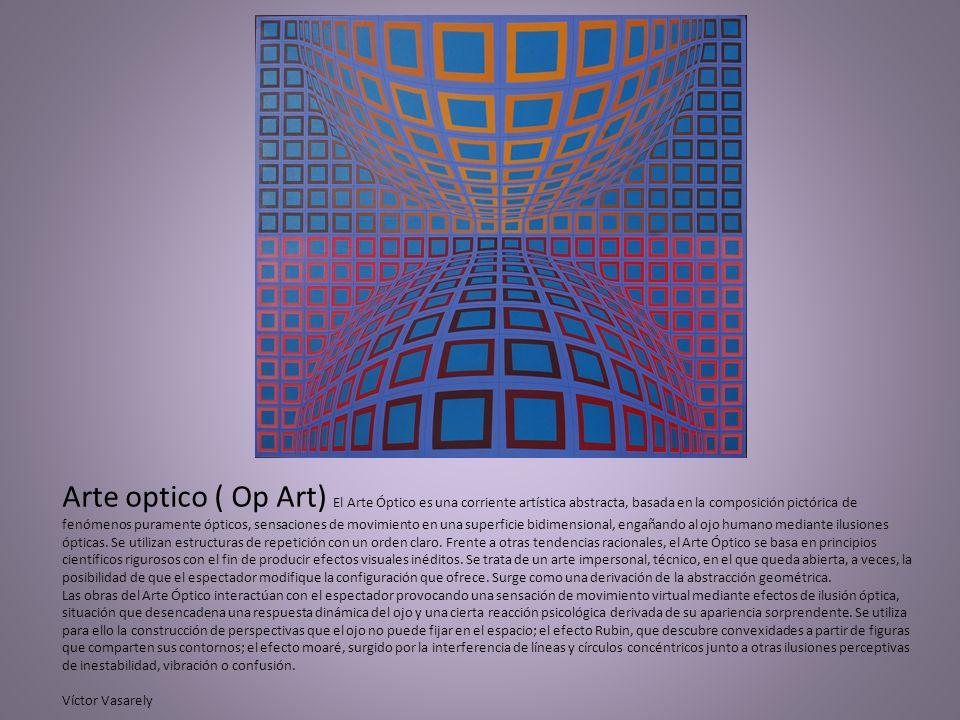 Arte optico ( Op Art) El Arte Óptico es una corriente artística abstracta, basada en la composición pictórica de fenómenos puramente ópticos, sensaciones de movimiento en una superficie bidimensional, engañando al ojo humano mediante ilusiones ópticas.