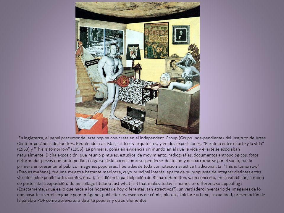 En Inglaterra, el papel precursor del arte pop se con-creta en el Independent Group (Grupo Inde-pendiente) del Instituto de Artes Contem-poráneas de Londres.