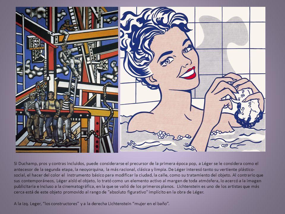 Si Duchamp, pros y contras incluidos, puede considerarse el precursor de la primera época pop, a Léger se le considera como el antecesor de la segunda etapa, la neoyorquina, la más racional, clásica y limpia.