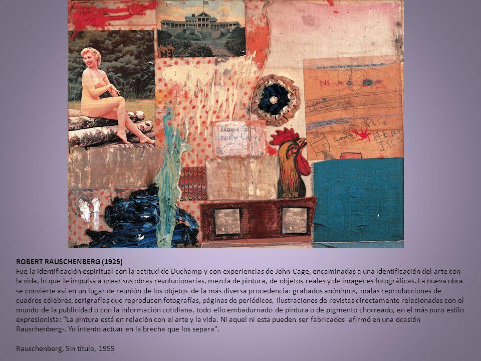ROBERT RAUSCHENBERG (1925) Fue la identificación espiritual con la actitud de Duchamp y con experiencias de John Cage, encaminadas a una identificación del arte con la vida, lo que le impulsa a crear sus obras revolucionarias, mezcla de pintura, de objetos reales y de imágenes fotográficas.