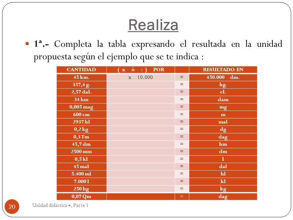 Realiza1ª.- Completa la tabla expresando el resultada en la unidad propuesta según el ejemplo que se te indica :