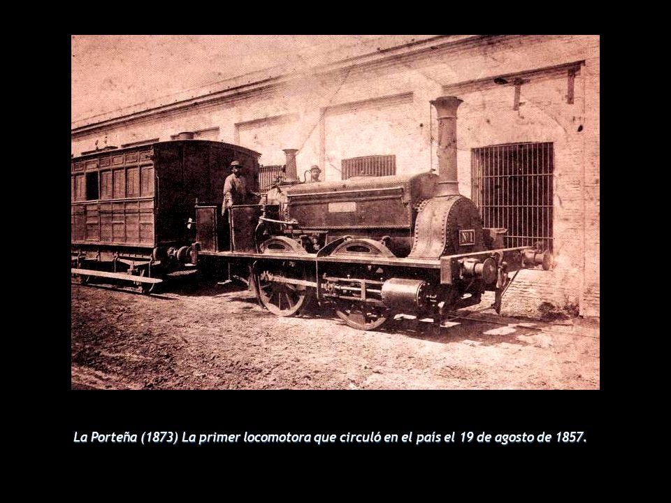 La Porteña (1873) La primer locomotora que circuló en el país el 19 de agosto de 1857.