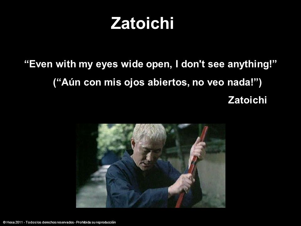 Zatoichi Even with my eyes wide open, I don t see anything!