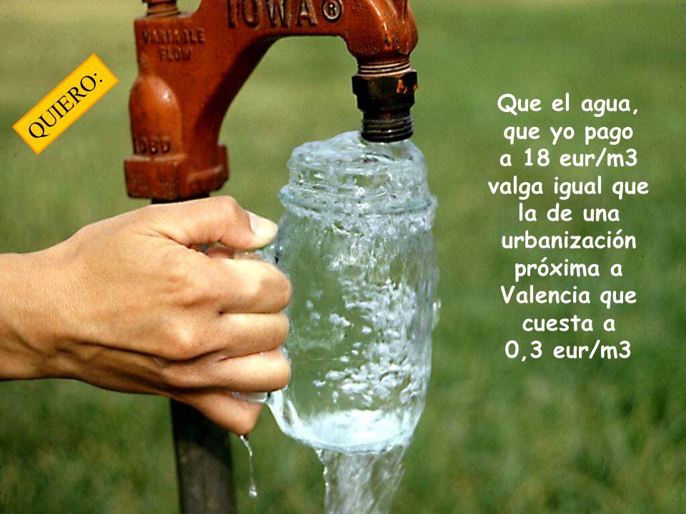 QUIERO: Que el agua, que yo pago a 18 eur/m3 valga igual que la de una urbanización próxima a Valencia que cuesta a 0,3 eur/m3.
