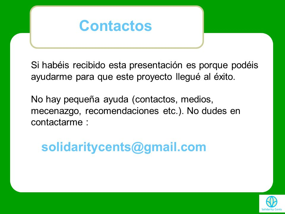 Contactos Si habéis recibido esta presentación es porque podéis ayudarme para que este proyecto llegué al éxito.