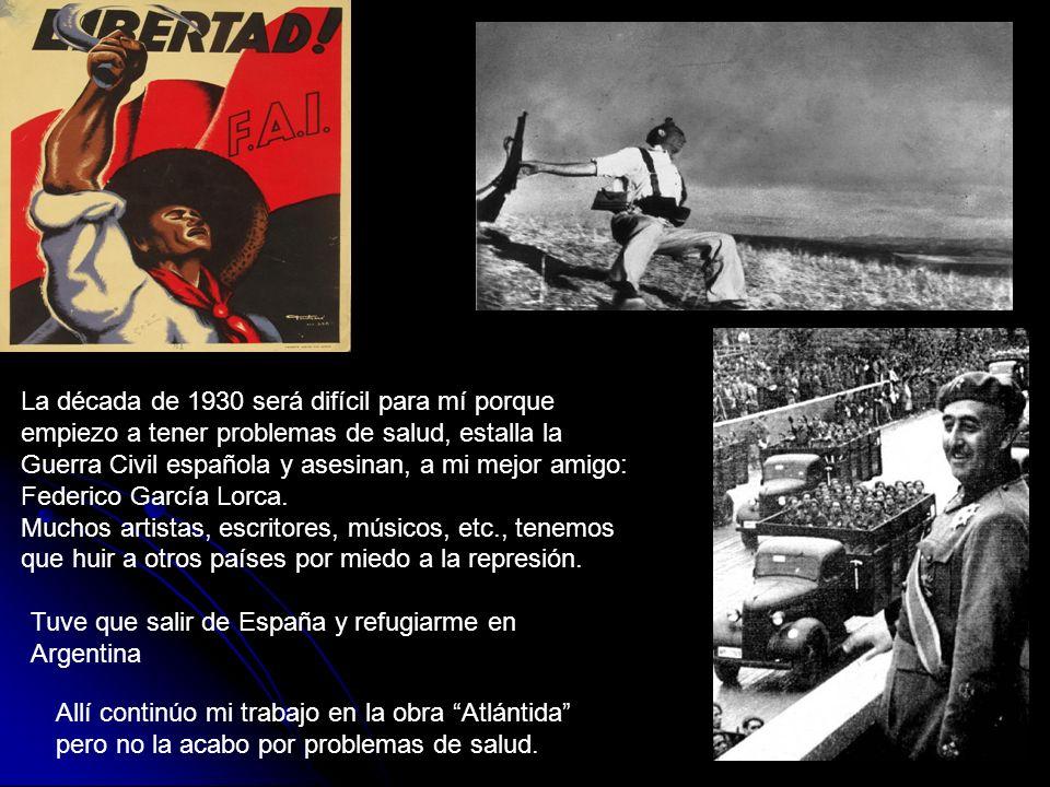 La década de 1930 será difícil para mí porque empiezo a tener problemas de salud, estalla la Guerra Civil española y asesinan, a mi mejor amigo: Federico García Lorca.
