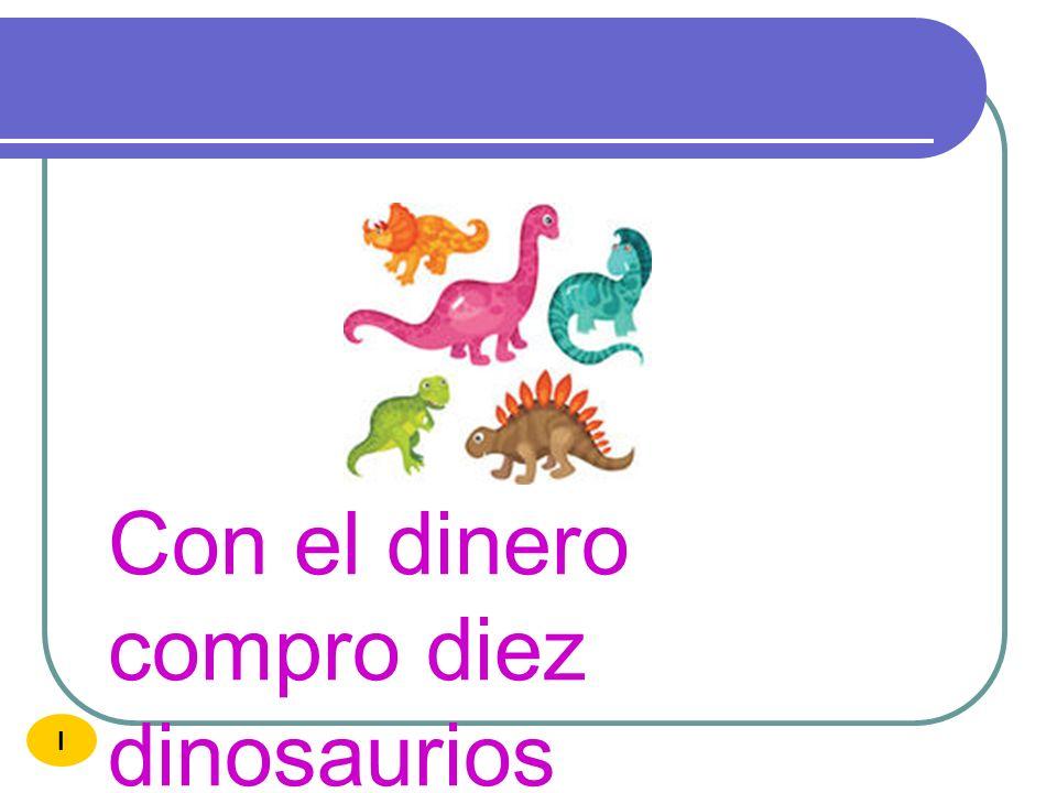 Con el dinero compro diez dinosaurios