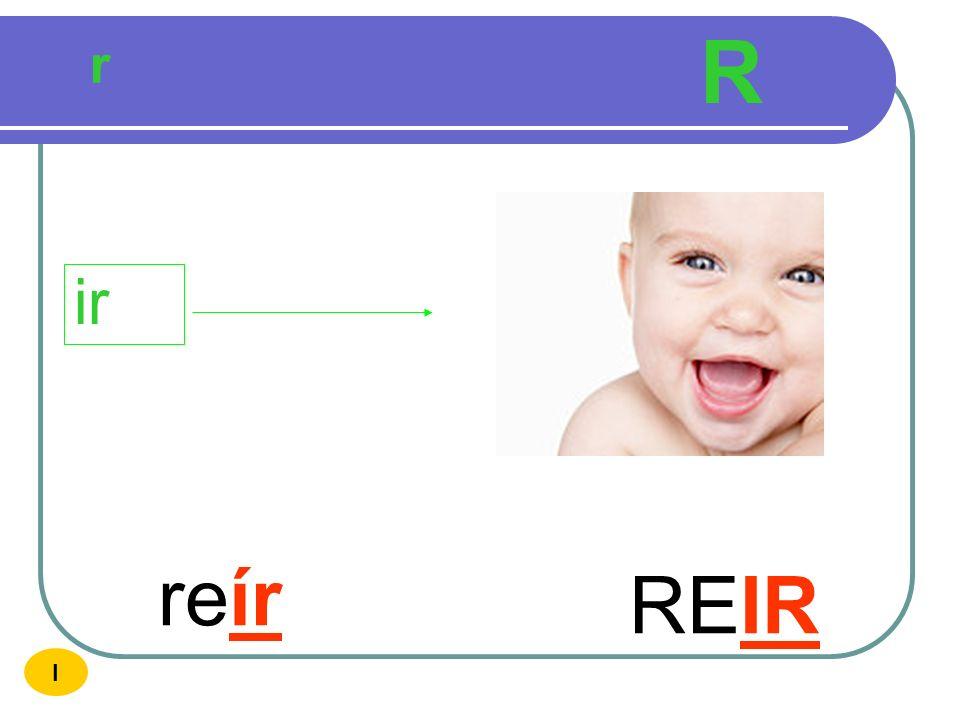 R r ir reír REIR I