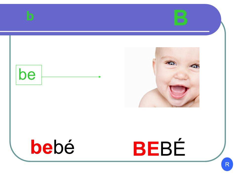 B b be bebé BEBÉ R