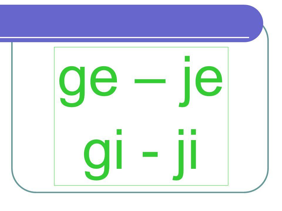 ge – je gi - ji