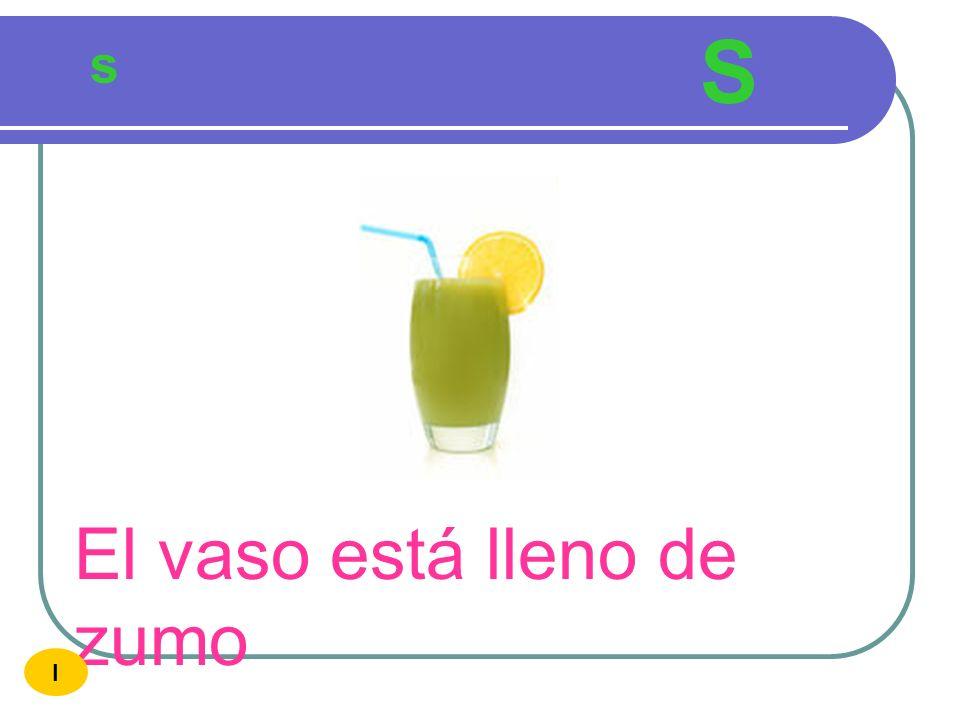 S s El vaso está lleno de zumo I