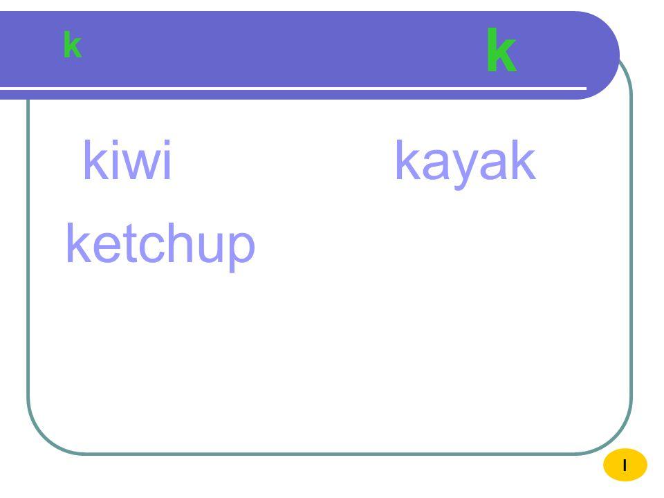 k k kiwi kayak ketchup I