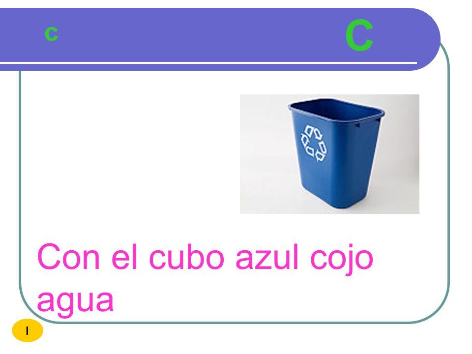 C c Con el cubo azul cojo agua I
