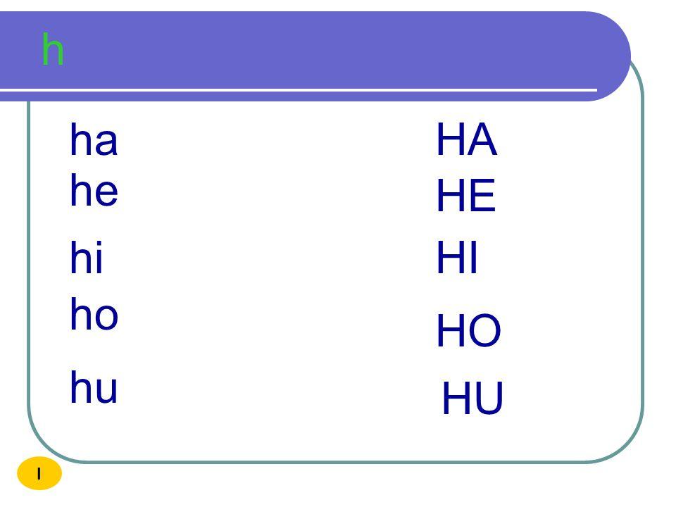 h ha HA he HE hi HI ho HO hu HU I
