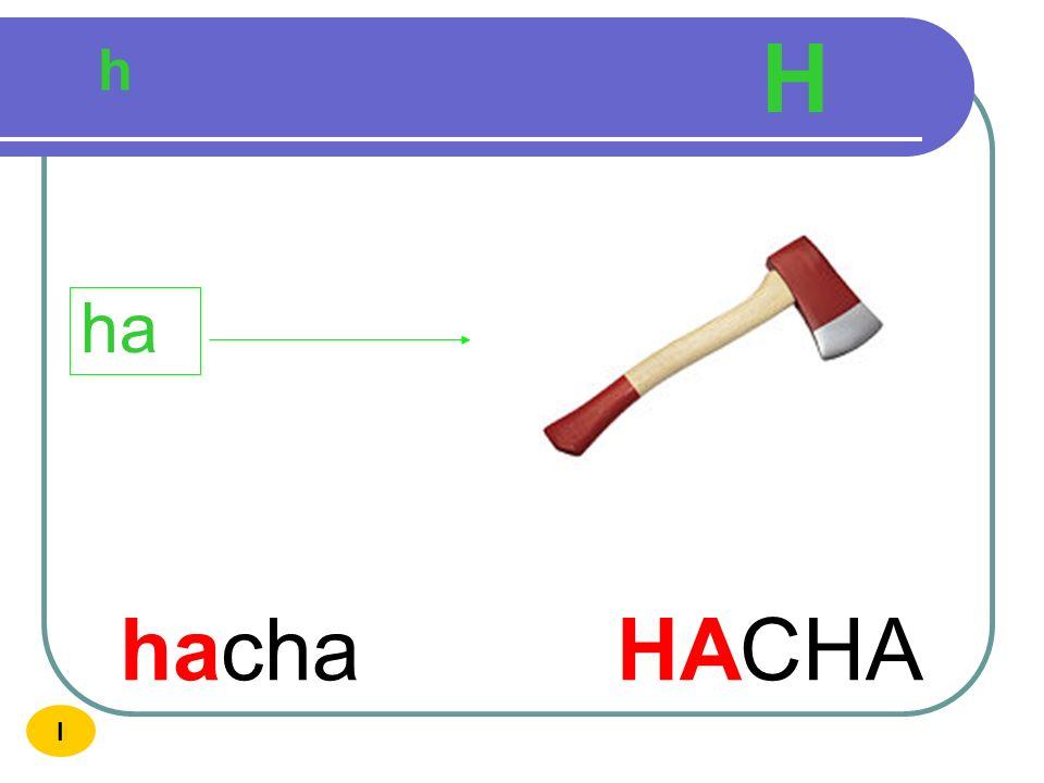 H h ha hacha HACHA I