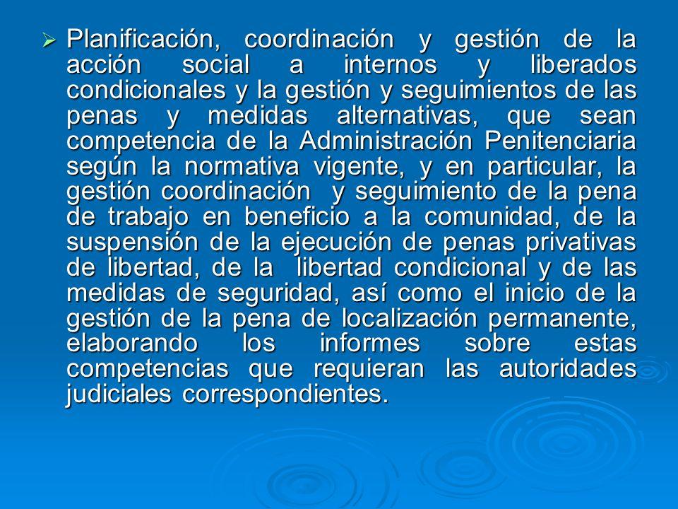 Planificación, coordinación y gestión de la acción social a internos y liberados condicionales y la gestión y seguimientos de las penas y medidas alternativas, que sean competencia de la Administración Penitenciaria según la normativa vigente, y en particular, la gestión coordinación y seguimiento de la pena de trabajo en beneficio a la comunidad, de la suspensión de la ejecución de penas privativas de libertad, de la libertad condicional y de las medidas de seguridad, así como el inicio de la gestión de la pena de localización permanente, elaborando los informes sobre estas competencias que requieran las autoridades judiciales correspondientes.