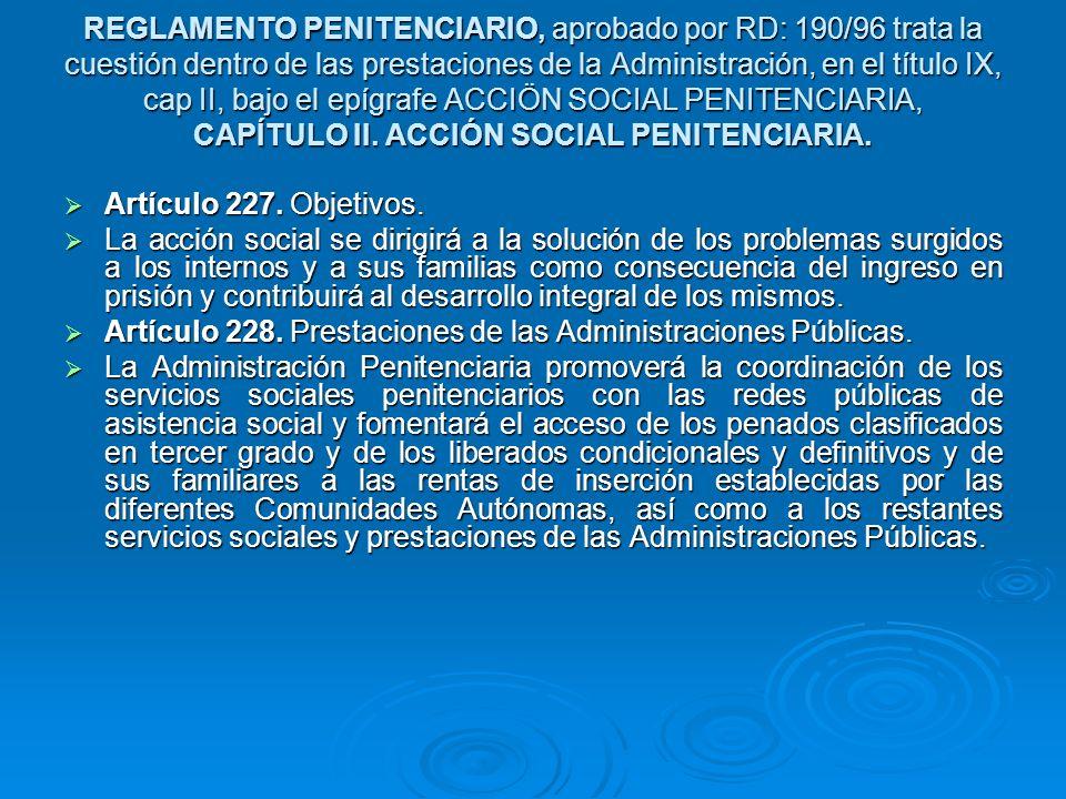 REGLAMENTO PENITENCIARIO, aprobado por RD: 190/96 trata la cuestión dentro de las prestaciones de la Administración, en el título IX, cap II, bajo el epígrafe ACCIÖN SOCIAL PENITENCIARIA, CAPÍTULO II. ACCIÓN SOCIAL PENITENCIARIA.