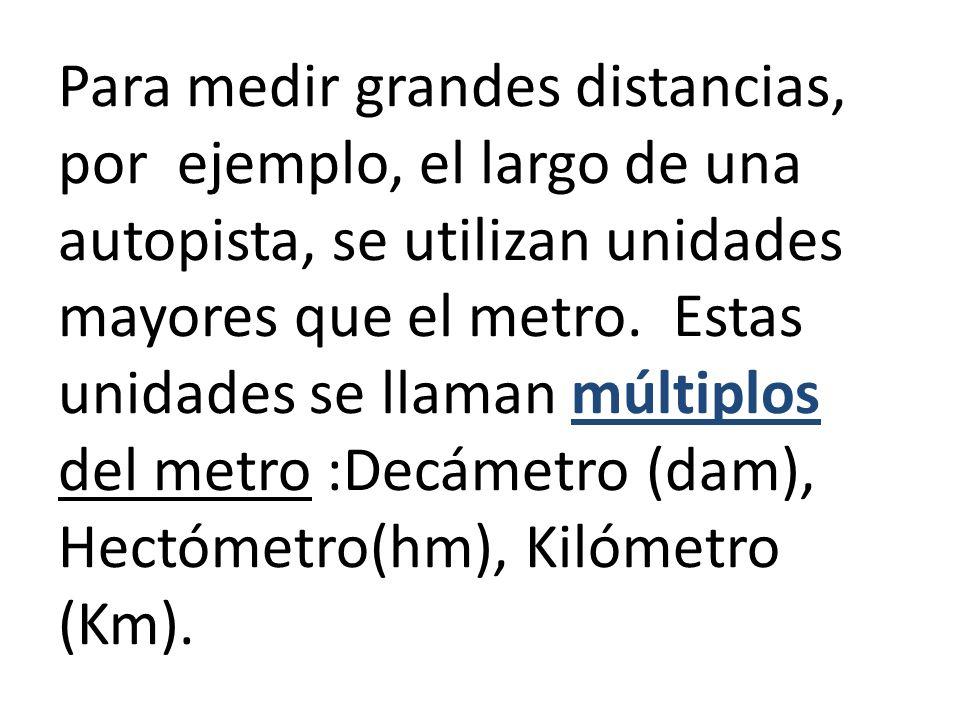 Para medir grandes distancias, por ejemplo, el largo de una autopista, se utilizan unidades mayores que el metro.