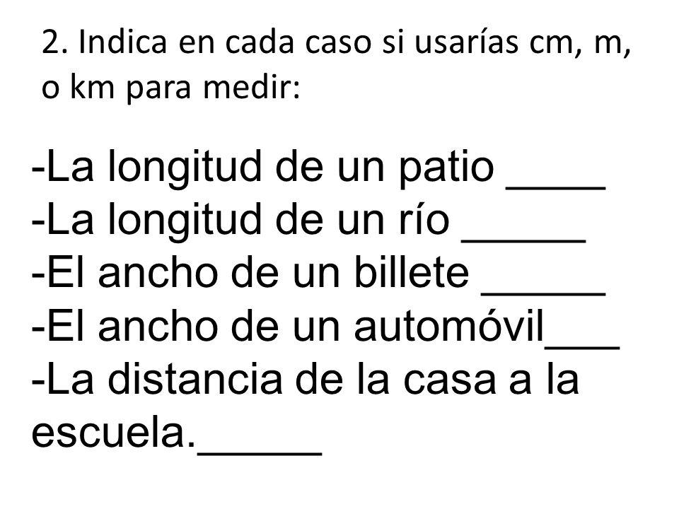 2. Indica en cada caso si usarías cm, m, o km para medir: