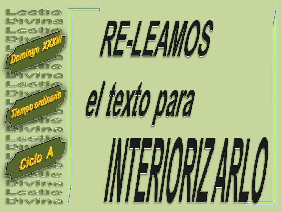 Lectio Divina RE-LEAMOS el texto para Domingo XXXIII Tiempo ordinario INTERIORIZ ARLO Ciclo A