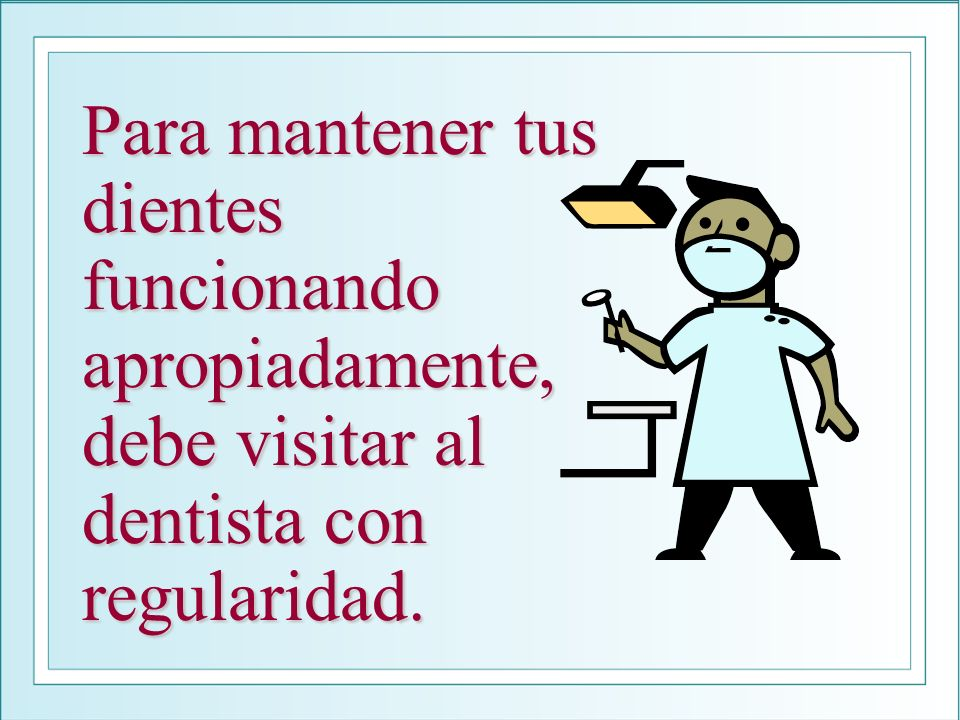Para mantener tus dientes funcionando apropiadamente, debe visitar al dentista con regularidad.