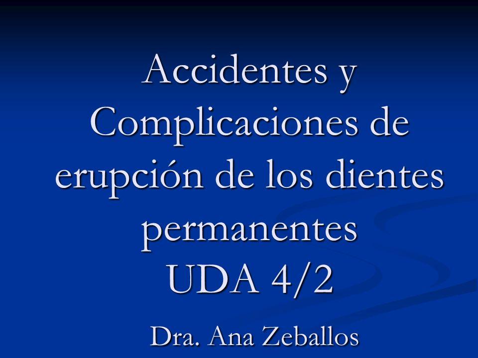 Accidentes y Complicaciones de erupción de los dientes permanentes UDA 4/2 Dra. Ana Zeballos