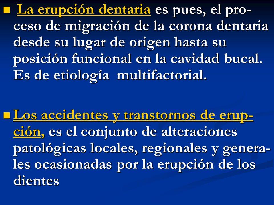 La erupción dentaria es pues, el pro- ceso de migración de la corona dentaria desde su lugar de origen hasta su posición funcional en la cavidad bucal. Es de etiología multifactorial.