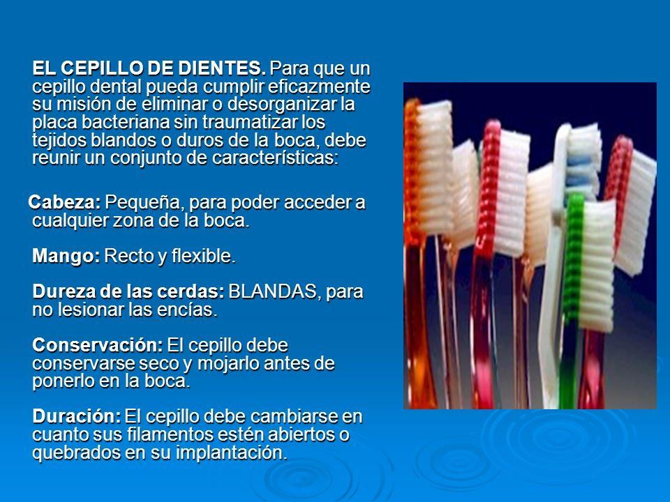 EL CEPILLO DE DIENTES. Para que un cepillo dental pueda cumplir eficazmente su misión de eliminar o desorganizar la placa bacteriana sin traumatizar los tejidos blandos o duros de la boca, debe reunir un conjunto de características: