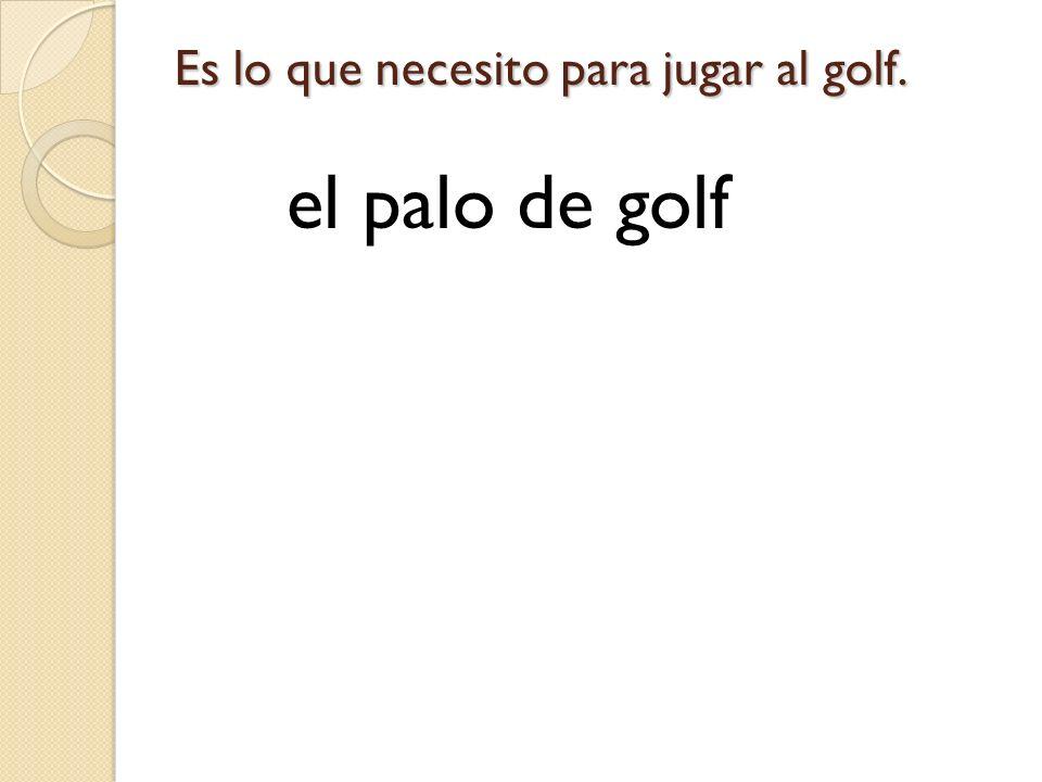 Es lo que necesito para jugar al golf.