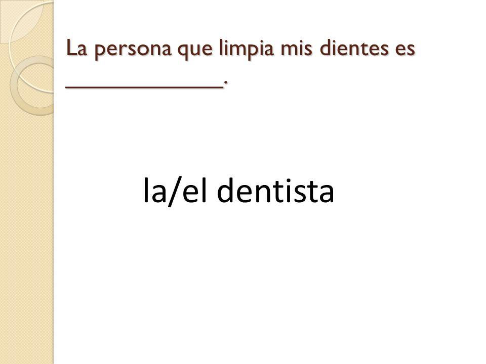 La persona que limpia mis dientes es ____________.