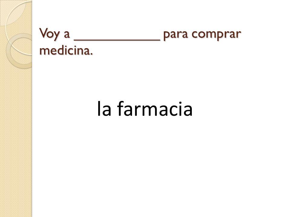 Voy a ___________ para comprar medicina.