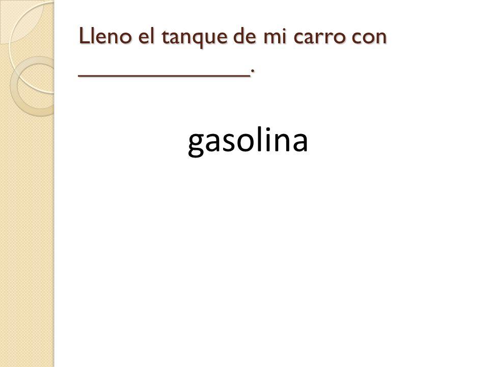 Lleno el tanque de mi carro con _____________.