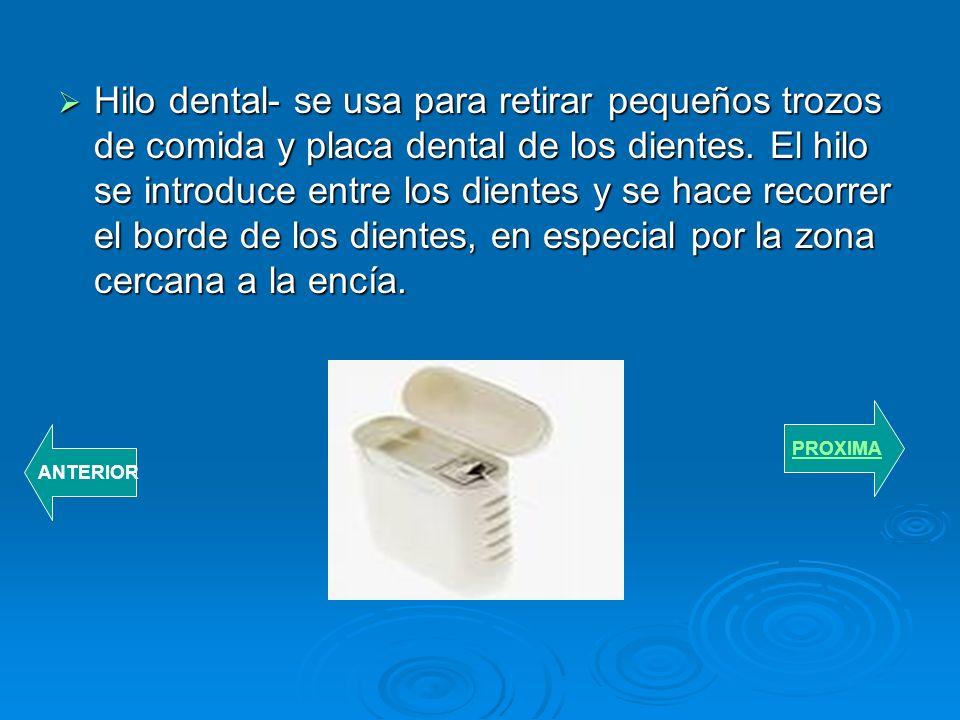 Hilo dental- se usa para retirar pequeños trozos de comida y placa dental de los dientes. El hilo se introduce entre los dientes y se hace recorrer el borde de los dientes, en especial por la zona cercana a la encía.