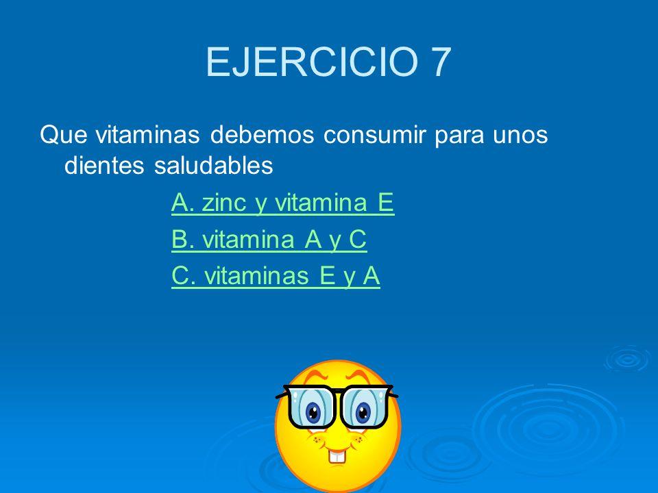 EJERCICIO 7 Que vitaminas debemos consumir para unos dientes saludables. A. zinc y vitamina E. B. vitamina A y C.