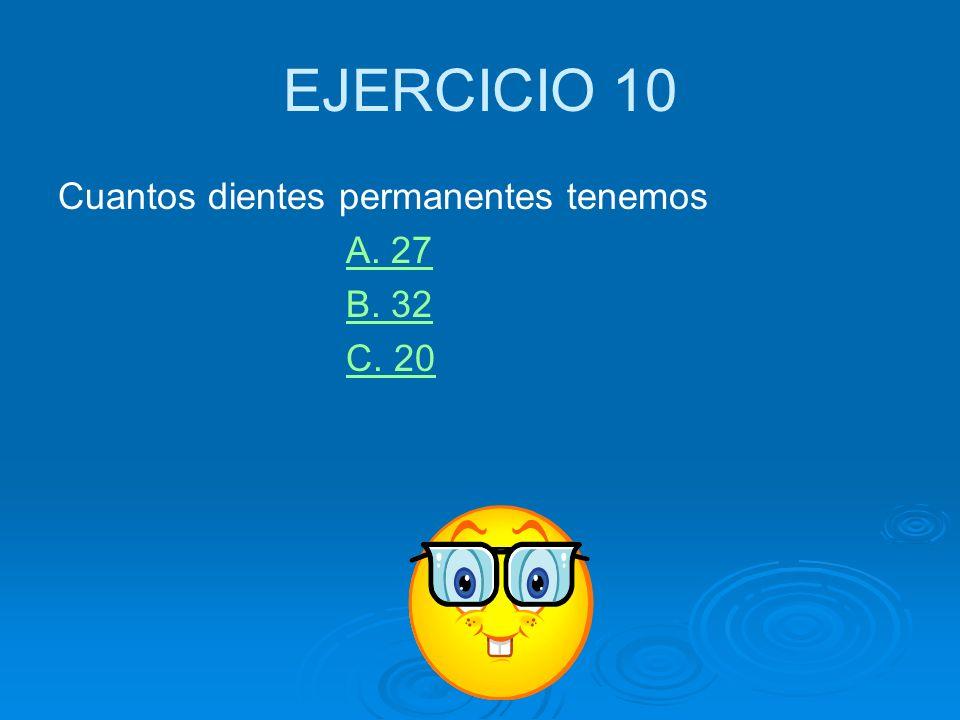 EJERCICIO 10 Cuantos dientes permanentes tenemos A. 27 B. 32 C. 20