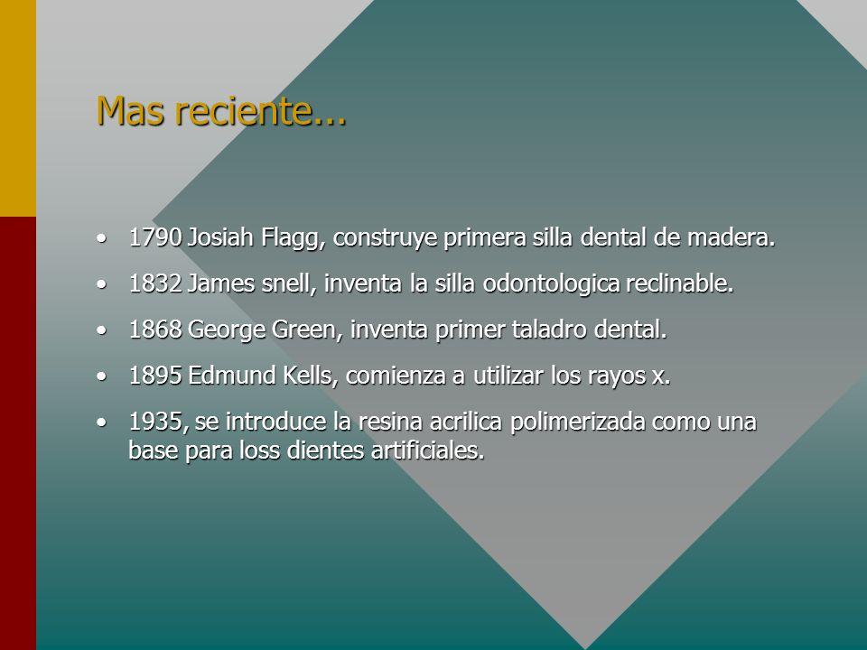 Mas reciente... 1790 Josiah Flagg, construye primera silla dental de madera. 1832 James snell, inventa la silla odontologica reclinable.