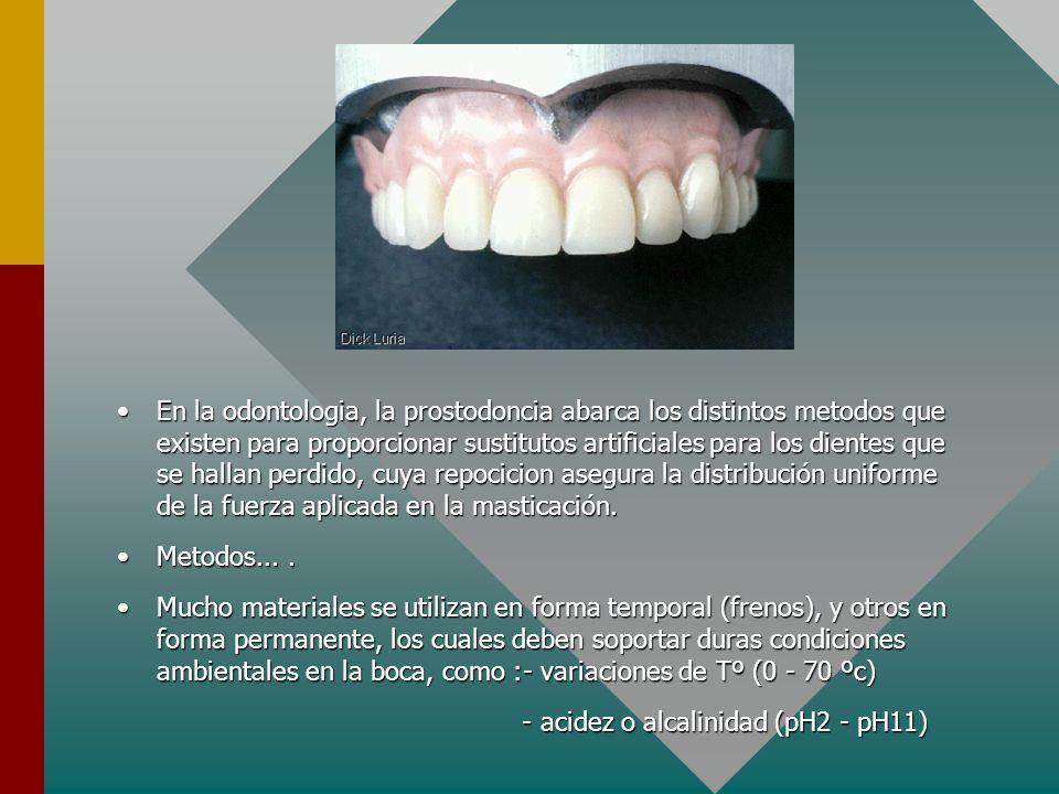 En la odontologia, la prostodoncia abarca los distintos metodos que existen para proporcionar sustitutos artificiales para los dientes que se hallan perdido, cuya repocicion asegura la distribución uniforme de la fuerza aplicada en la masticación.