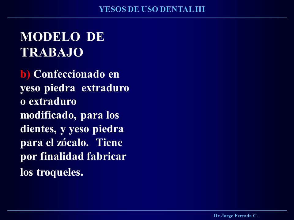Dr. Jorge Ferrada C. YESOS DE USO DENTAL III. MODELO DE TRABAJO.
