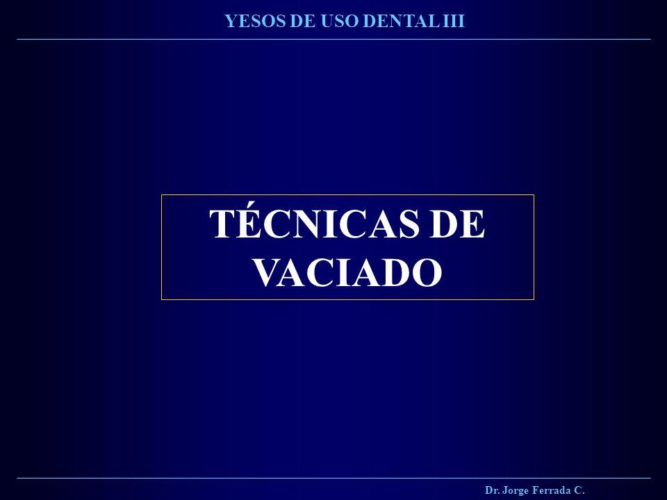 Dr. Jorge Ferrada C. YESOS DE USO DENTAL III TÉCNICAS DE VACIADO