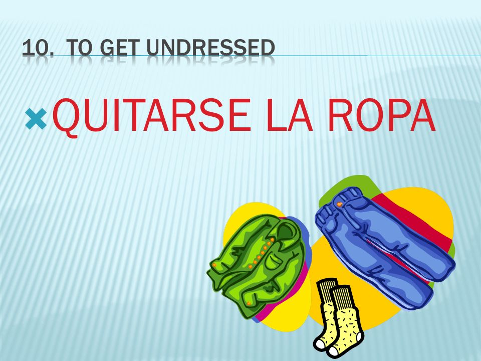 10. To GET UNDRESSED QUITARSE LA ROPA