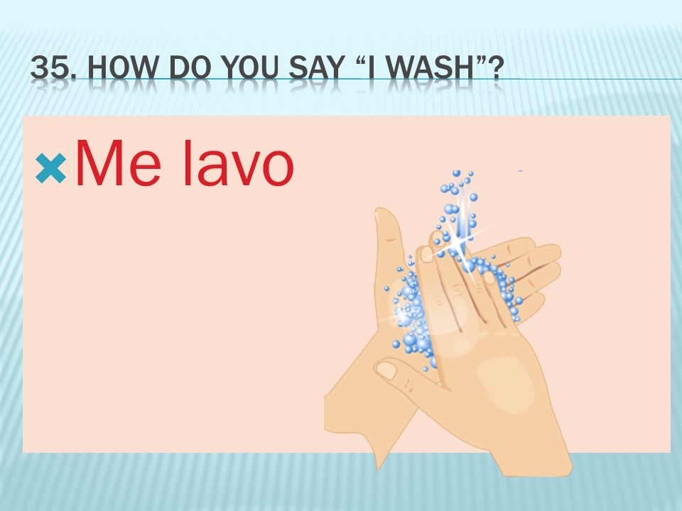 35. How do you say I wash Me lavo