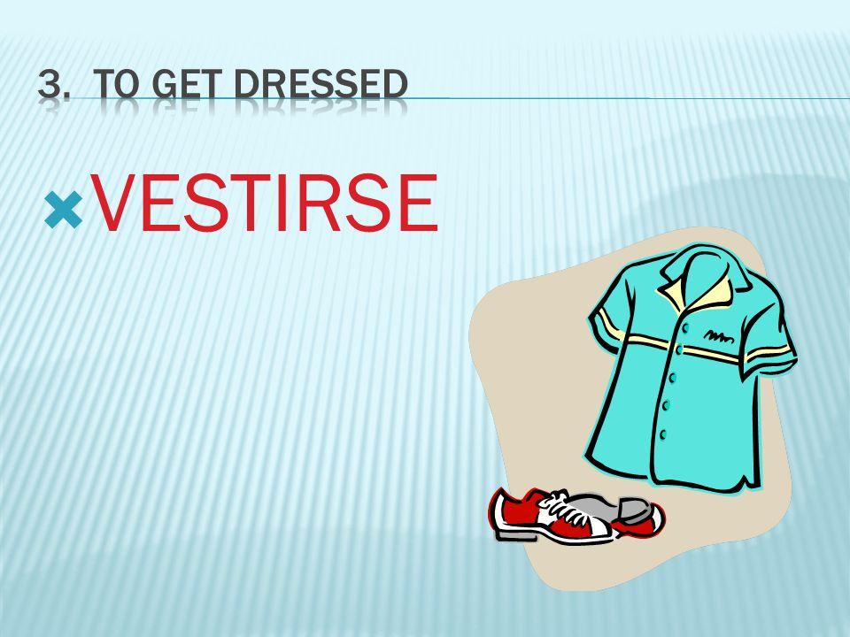 3. To GET DRESSED VESTIRSE